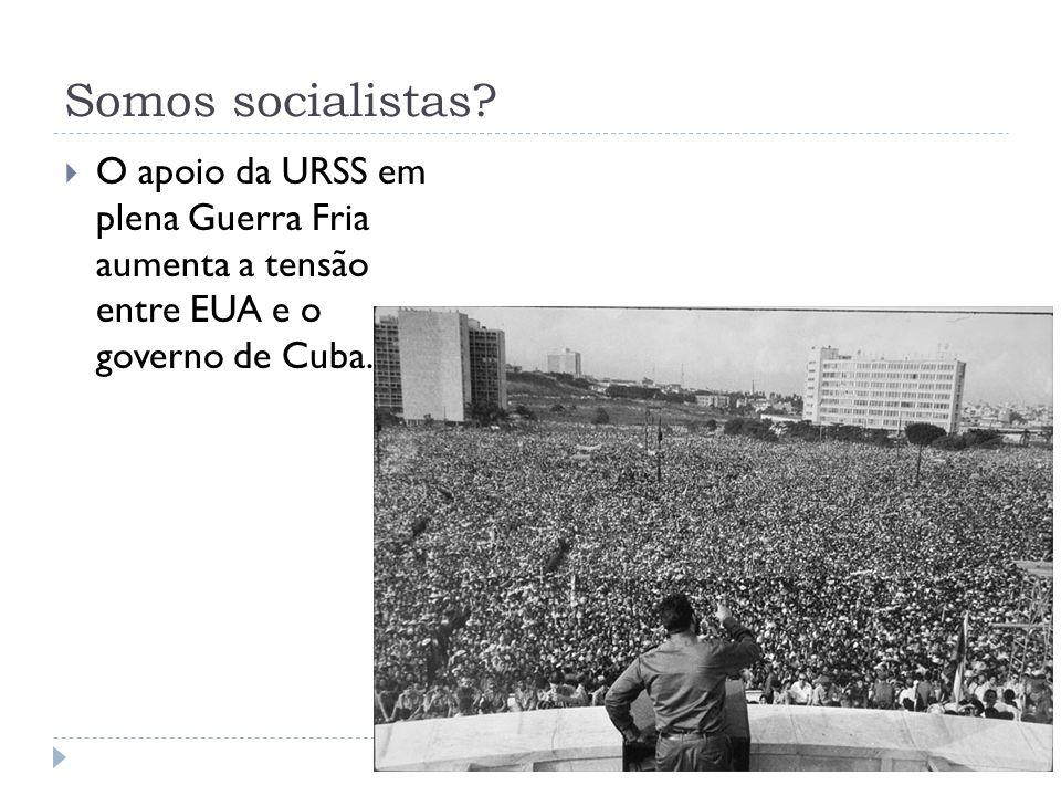 Somos socialistas? O apoio da URSS em plena Guerra Fria aumenta a tensão entre EUA e o governo de Cuba.