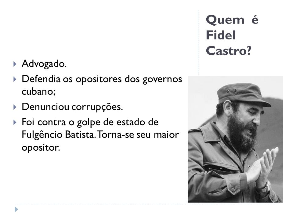 Quem é Fidel Castro? Advogado. Defendia os opositores dos governos cubano; Denunciou corrupções. Foi contra o golpe de estado de Fulgêncio Batista. To