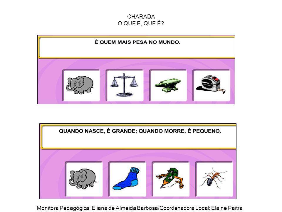 CHARADA O QUE É, QUE É? Monitora Pedagógica: Eliana de Almeida Barbosa/Coordenadora Local: Elaine Paitra