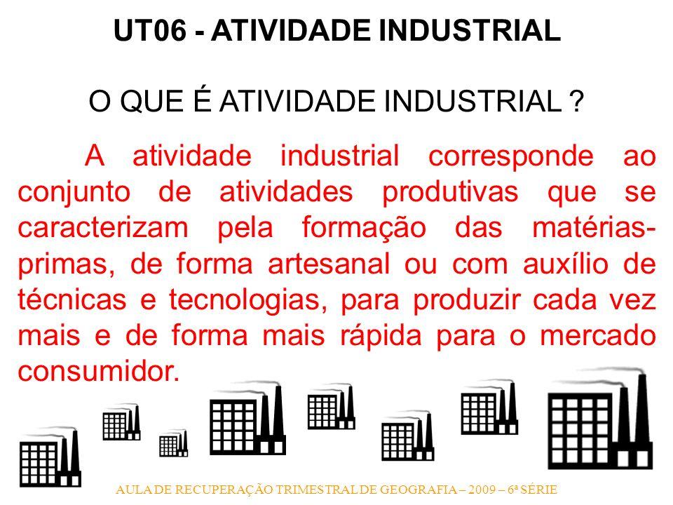 AULA DE RECUPERAÇÃO TRIMESTRAL DE GEOGRAFIA – 2009 – 6ª SÉRIE UT06 - ATIVIDADE INDUSTRIAL O QUE É ATIVIDADE INDUSTRIAL ? A atividade industrial corres