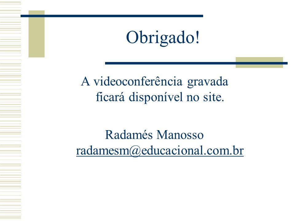 Obrigado! A videoconferência gravada ficará disponível no site. Radamés Manosso radamesm@educacional.com.br radamesm@educacional.com.br