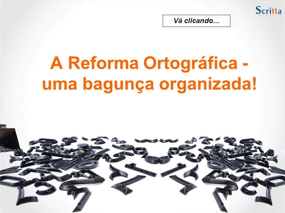 A Reforma Ortográfica - uma bagunça organizada! Vá clicando...
