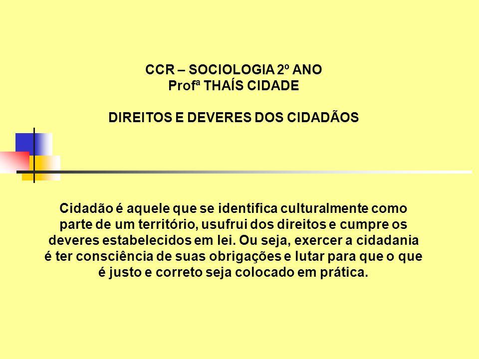 CCR – SOCIOLOGIA 2º ANO Profª THAÍS CIDADE DIREITOS E DEVERES DOS CIDADÃOS Cidadão é aquele que se identifica culturalmente como parte de um territóri