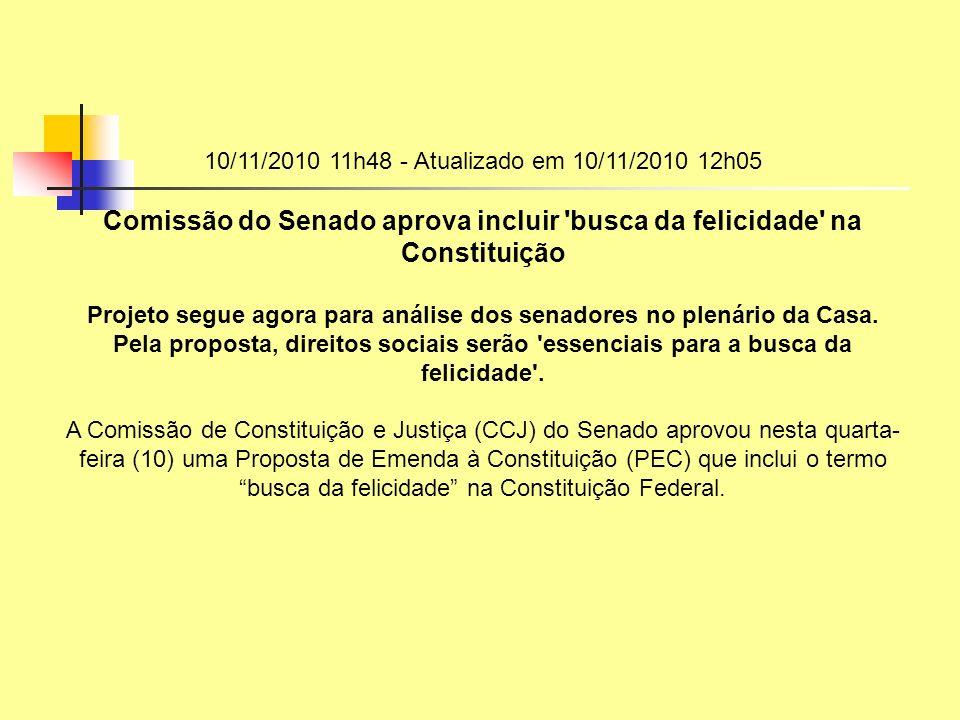 10/11/2010 11h48 - Atualizado em 10/11/2010 12h05 Comissão do Senado aprova incluir 'busca da felicidade' na Constituição Projeto segue agora para aná