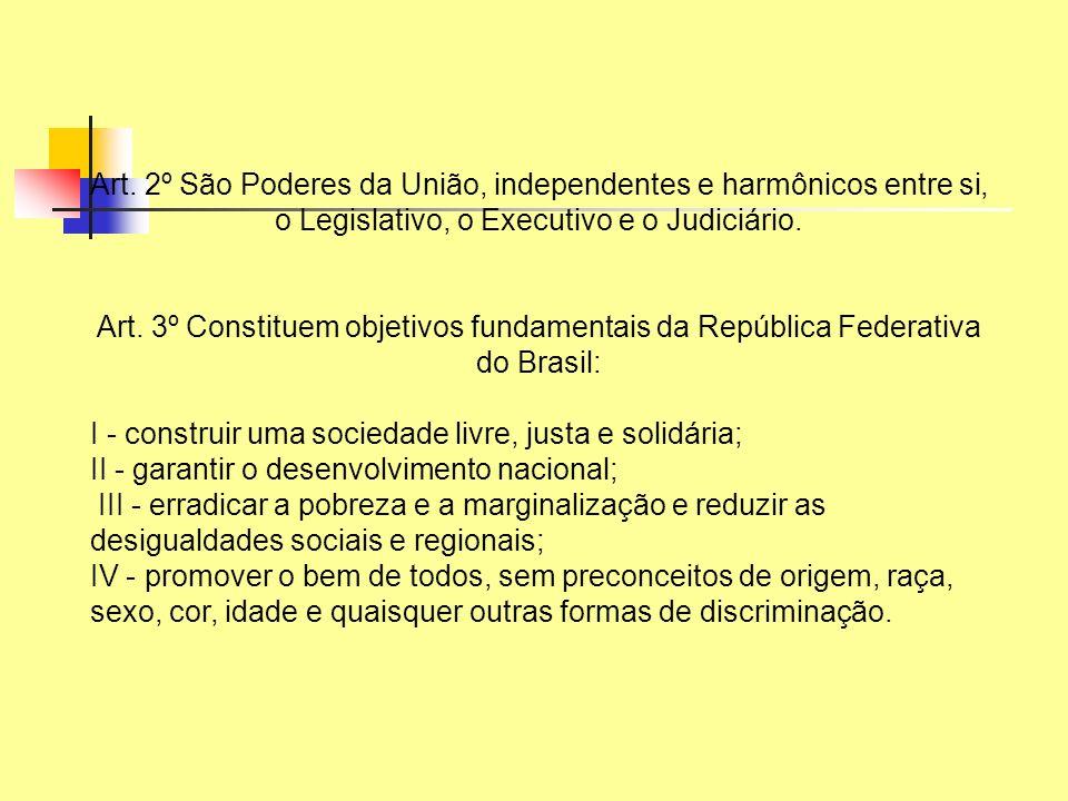 Art. 2º São Poderes da União, independentes e harmônicos entre si, o Legislativo, o Executivo e o Judiciário. Art. 3º Constituem objetivos fundamentai