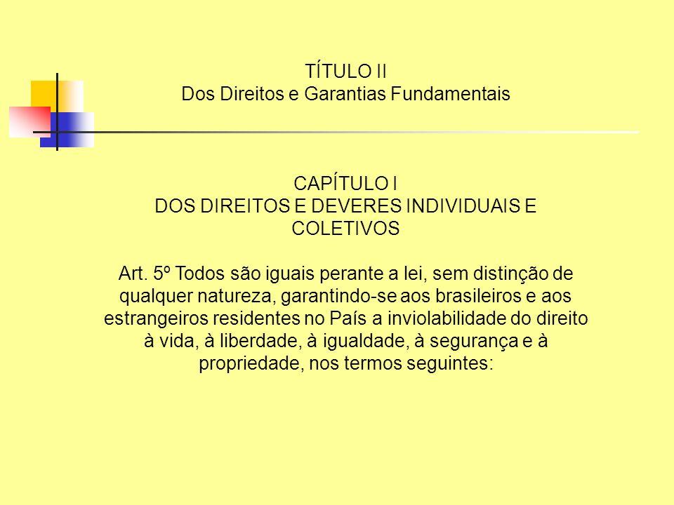TÍTULO II Dos Direitos e Garantias Fundamentais CAPÍTULO I DOS DIREITOS E DEVERES INDIVIDUAIS E COLETIVOS Art. 5º Todos são iguais perante a lei, sem