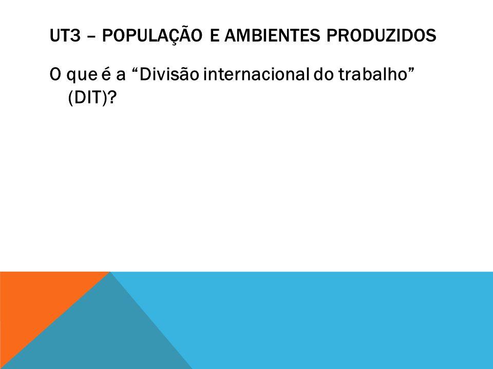 UT3 – POPULAÇÃO E AMBIENTES PRODUZIDOS O que é a Divisão internacional do trabalho (DIT)?