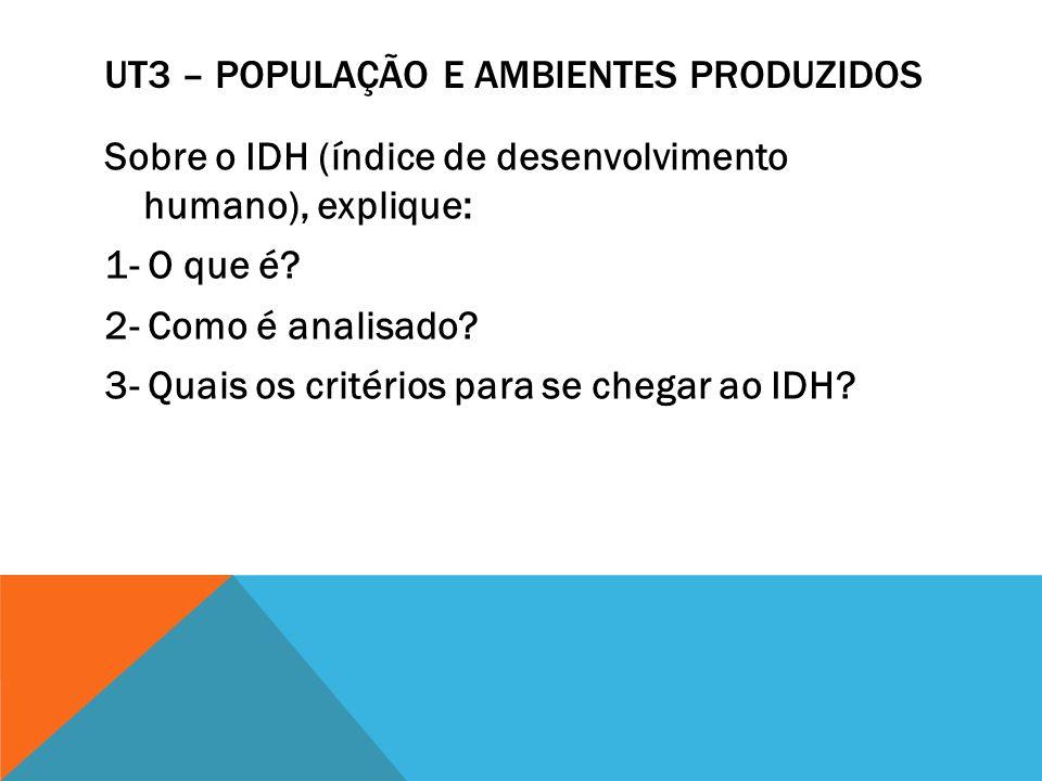UT3 – POPULAÇÃO E AMBIENTES PRODUZIDOS Sobre o IDH (índice de desenvolvimento humano), explique: 1- O que é? 2- Como é analisado? 3- Quais os critério