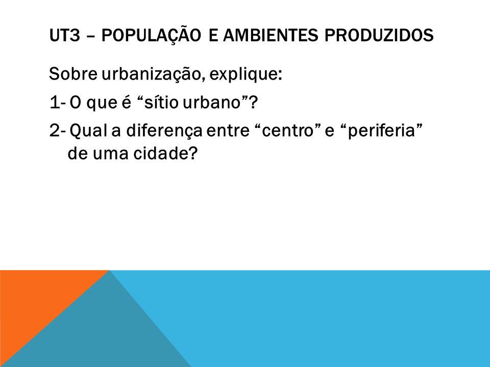 UT3 – POPULAÇÃO E AMBIENTES PRODUZIDOS Sobre urbanização, explique: 1- O que é sítio urbano? 2- Qual a diferença entre centro e periferia de uma cidad