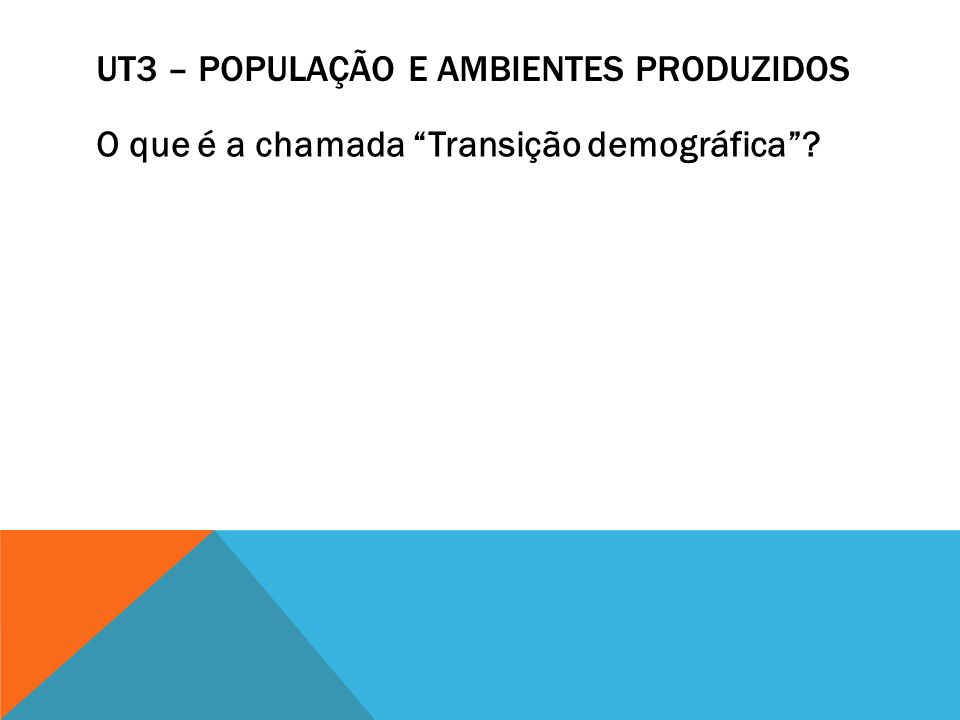 UT3 – POPULAÇÃO E AMBIENTES PRODUZIDOS O que é a chamada Transição demográfica?