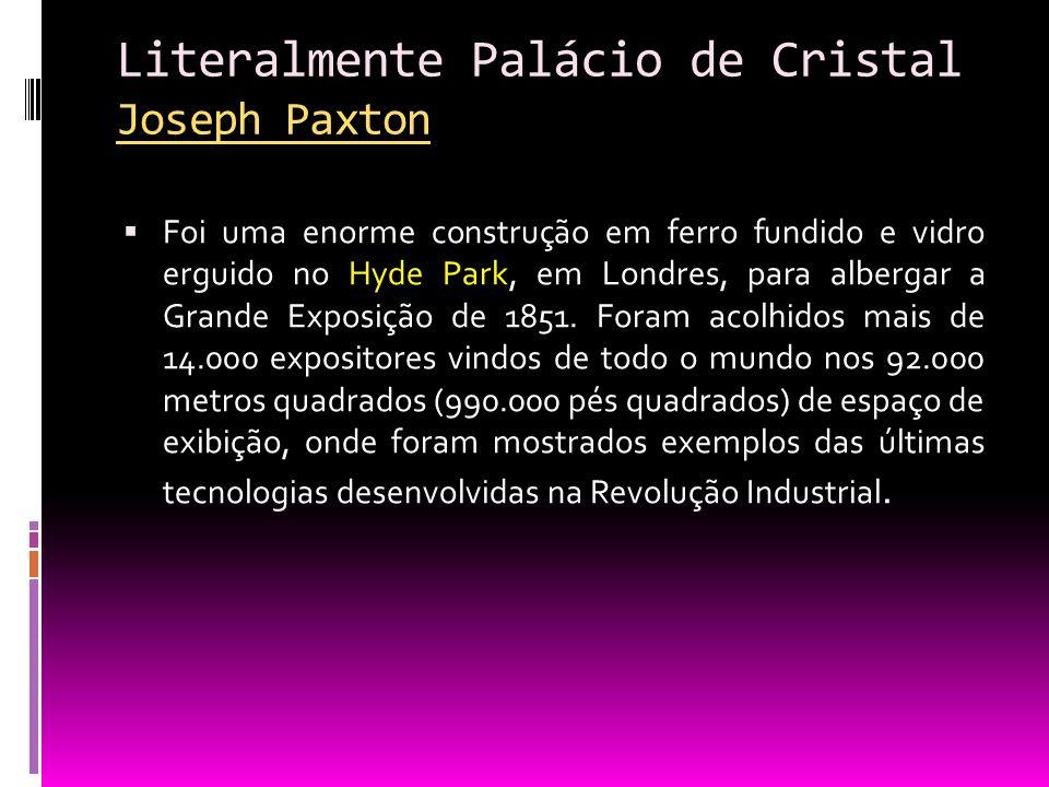 Literalmente Palácio de Cristal Joseph Paxton Joseph Paxton Foi uma enorme construção em ferro fundido e vidro erguido no Hyde Park, em Londres, para