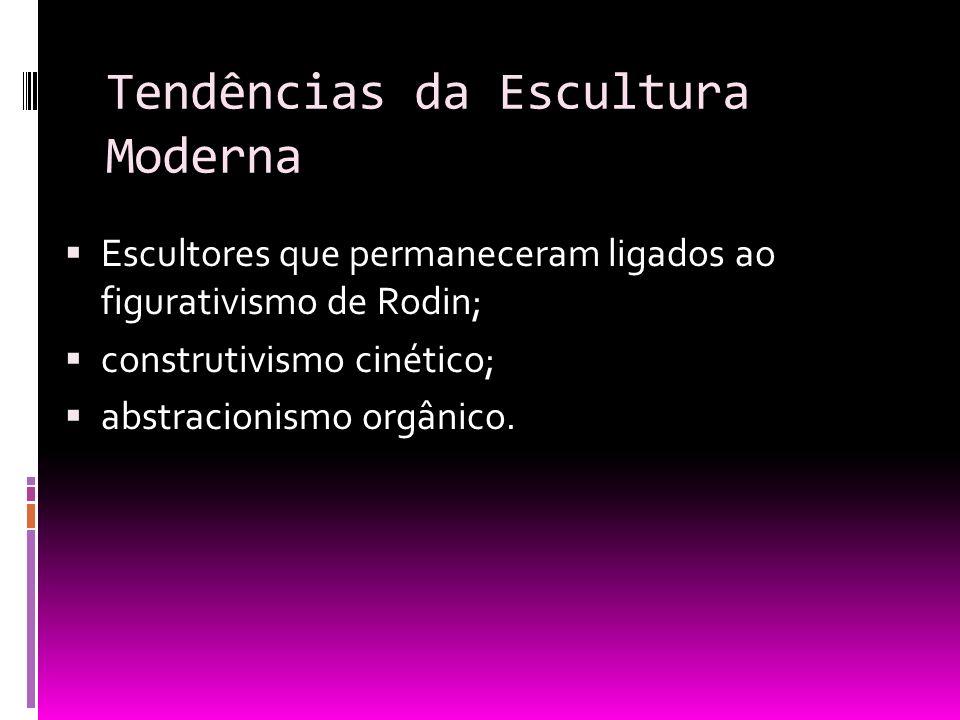 Tendências da Escultura Moderna Escultores que permaneceram ligados ao figurativismo de Rodin; construtivismo cinético; abstracionismo orgânico.