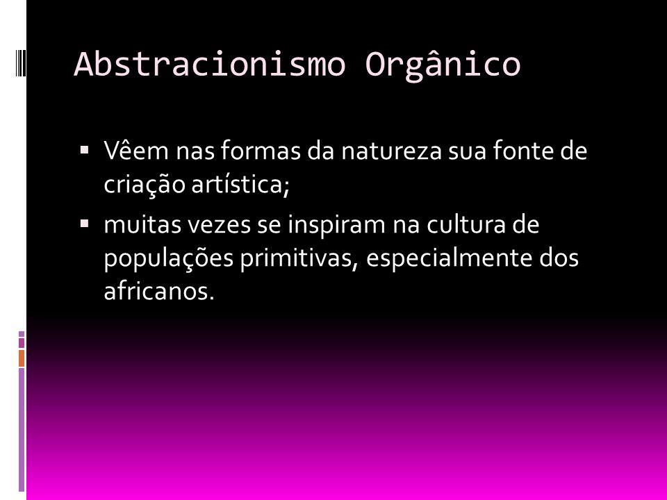 Abstracionismo Orgânico Vêem nas formas da natureza sua fonte de criação artística; muitas vezes se inspiram na cultura de populações primitivas, espe