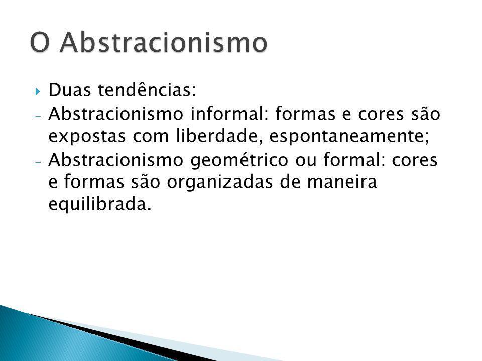 Duas tendências: - Abstracionismo informal: formas e cores são expostas com liberdade, espontaneamente; - Abstracionismo geométrico ou formal: cores e
