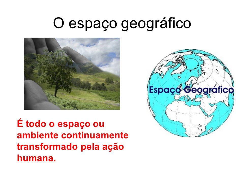 O espaço geográfico É todo o espaço ou ambiente continuamente transformado pela ação humana.