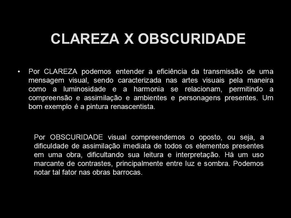 CLAREZA X OBSCURIDADE Por CLAREZA podemos entender a eficiência da transmissão de uma mensagem visual, sendo caracterizada nas artes visuais pela mane