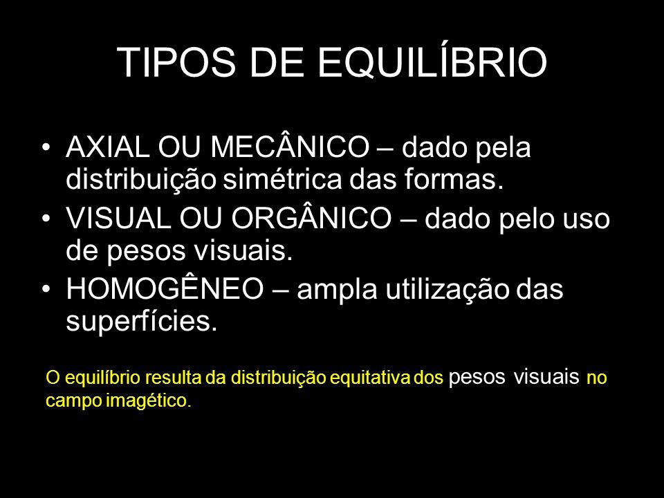 TIPOS DE EQUILÍBRIO AXIAL OU MECÂNICO – dado pela distribuição simétrica das formas. VISUAL OU ORGÂNICO – dado pelo uso de pesos visuais. HOMOGÊNEO –