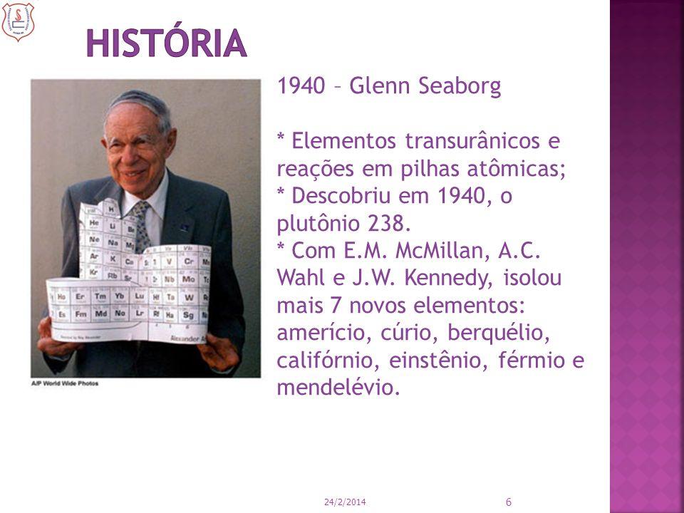 24/2/2014 6 1940 – Glenn Seaborg * Elementos transurânicos e reações em pilhas atômicas; * Descobriu em 1940, o plutônio 238. * Com E.M. McMillan, A.C
