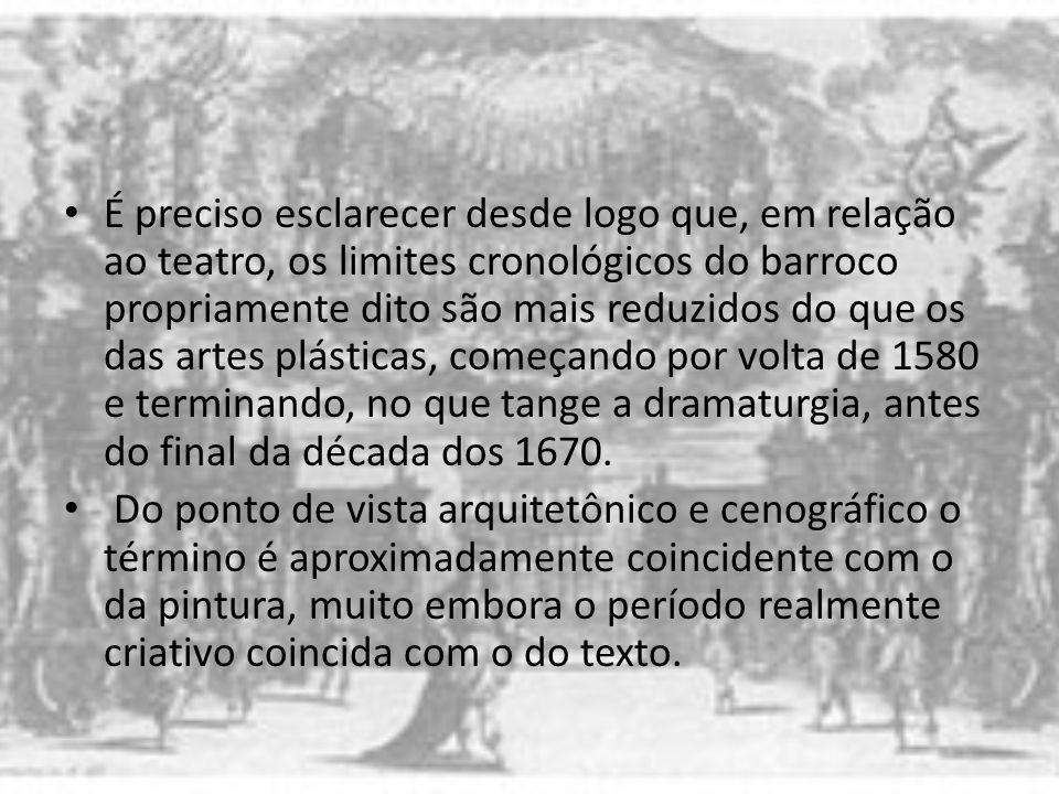 É preciso esclarecer desde logo que, em relação ao teatro, os limites cronológicos do barroco propriamente dito são mais reduzidos do que os das artes plásticas, começando por volta de 1580 e terminando, no que tange a dramaturgia, antes do final da década dos 1670.
