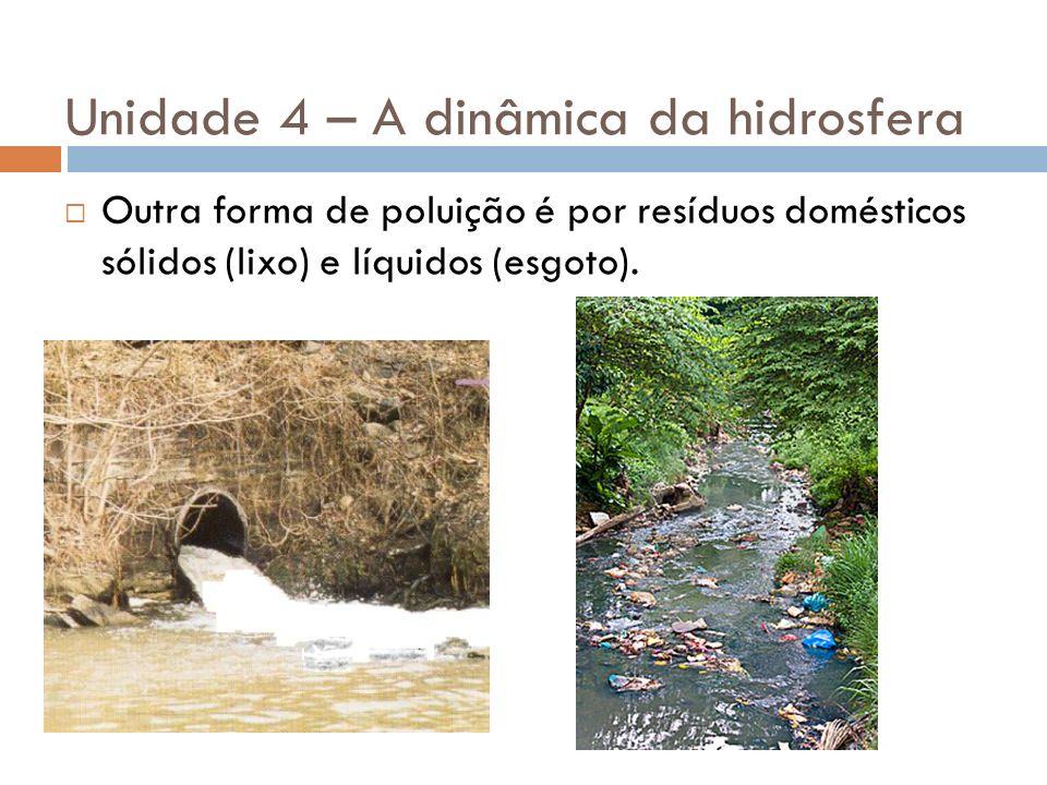 Unidade 4 – A dinâmica da hidrosfera Outra forma de poluição é por resíduos domésticos sólidos (lixo) e líquidos (esgoto).