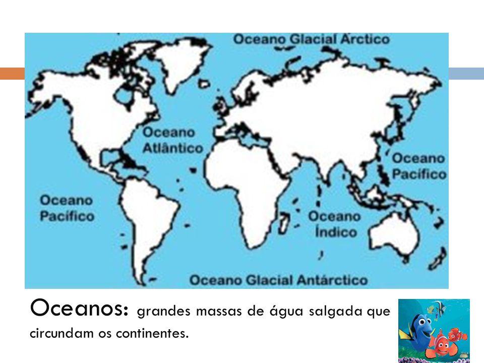 Oceanos: grandes massas de água salgada que circundam os continentes.