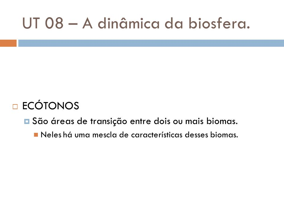 UT 08 – A dinâmica da biosfera. ECÓTONOS São áreas de transição entre dois ou mais biomas. Neles há uma mescla de características desses biomas.