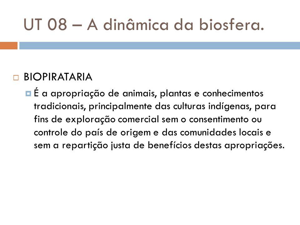 UT 08 – A dinâmica da biosfera. BIOPIRATARIA É a apropriação de animais, plantas e conhecimentos tradicionais, principalmente das culturas indígenas,