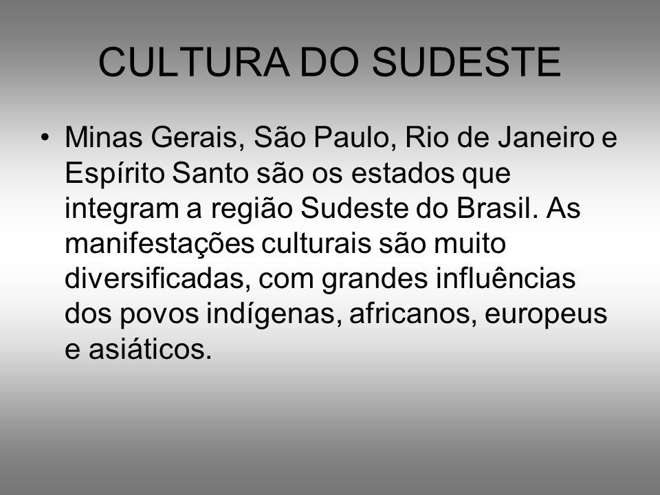 CULTURA DO SUDESTE Minas Gerais, São Paulo, Rio de Janeiro e Espírito Santo são os estados que integram a região Sudeste do Brasil. As manifestações c