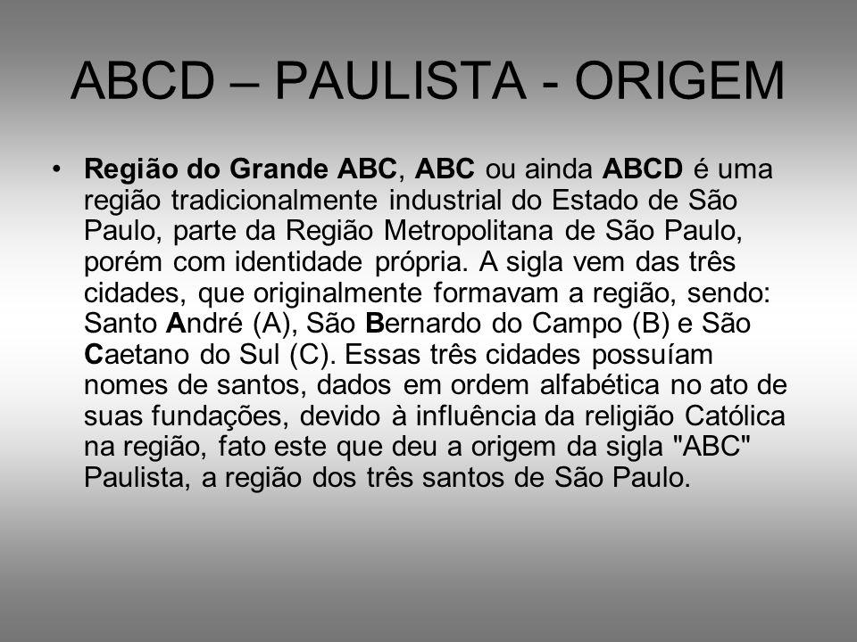 ABCD – PAULISTA - ORIGEM Região do Grande ABC, ABC ou ainda ABCD é uma região tradicionalmente industrial do Estado de São Paulo, parte da Região Metr