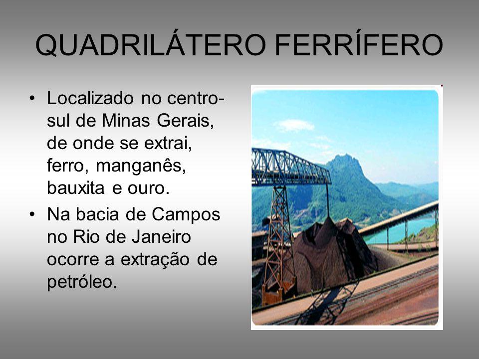 QUADRILÁTERO FERRÍFERO Localizado no centro- sul de Minas Gerais, de onde se extrai, ferro, manganês, bauxita e ouro. Na bacia de Campos no Rio de Jan