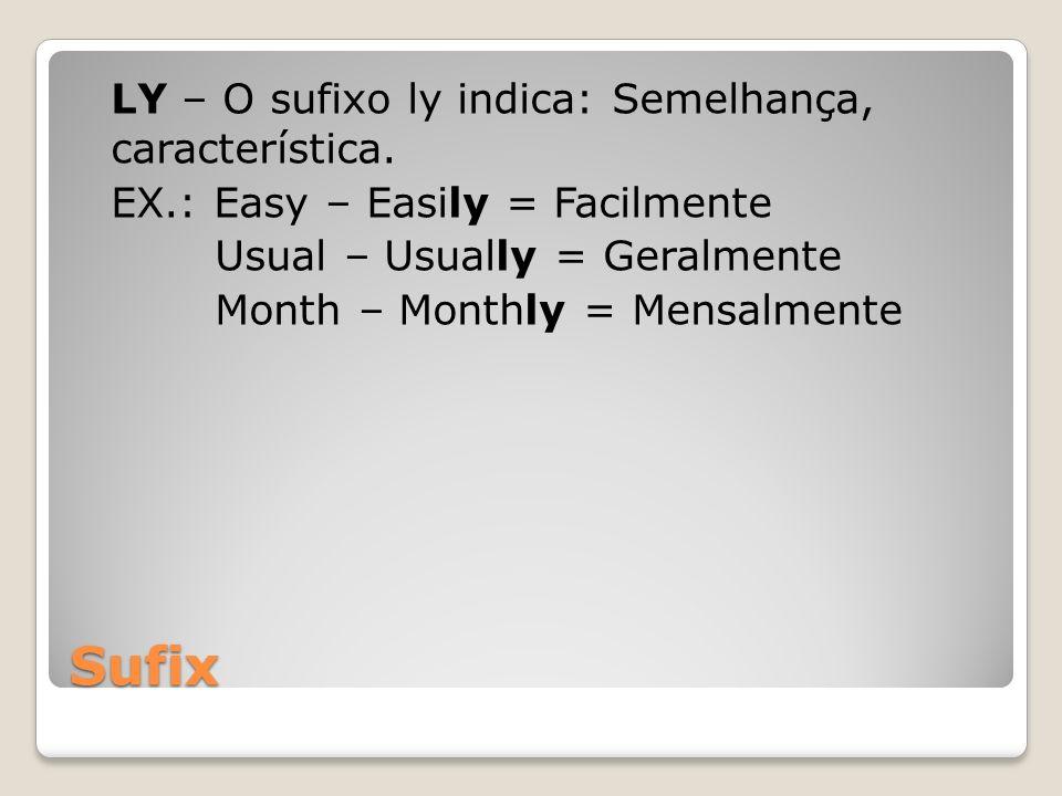 Sufix LY – O sufixo ly indica: Semelhança, característica. EX.: Easy – Easily = Facilmente Usual – Usually = Geralmente Month – Monthly = Mensalmente