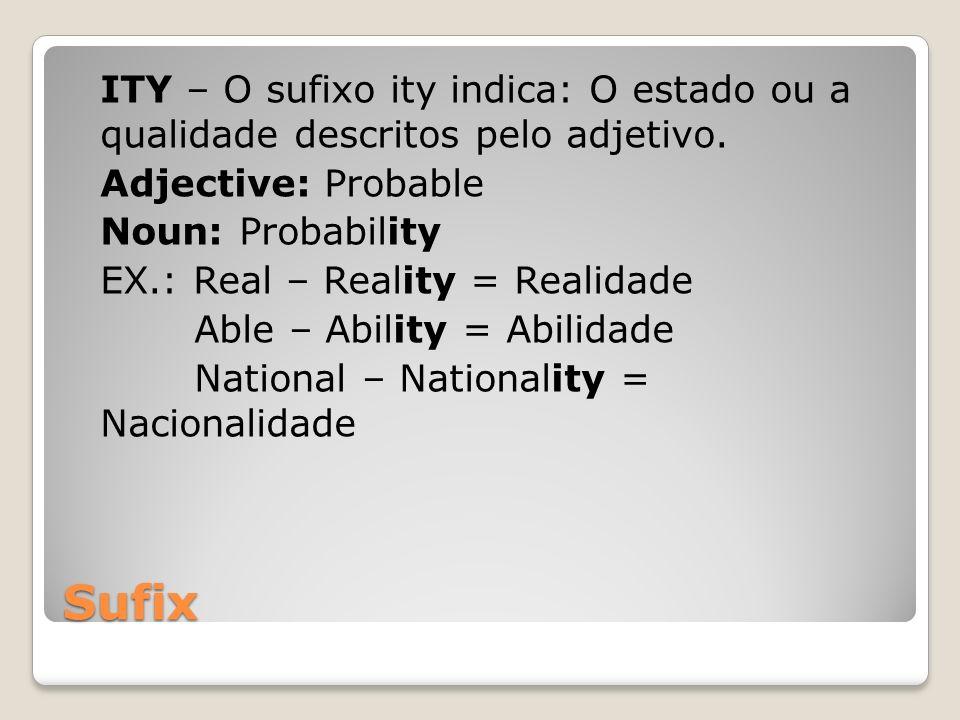 Sufix ITY – O sufixo ity indica: O estado ou a qualidade descritos pelo adjetivo. Adjective: Probable Noun: Probability EX.: Real – Reality = Realidad