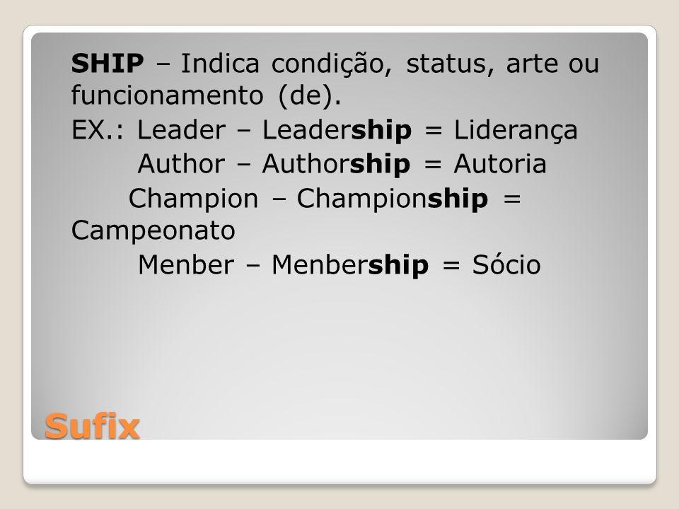Sufix SHIP – Indica condição, status, arte ou funcionamento (de). EX.: Leader – Leadership = Liderança Author – Authorship = Autoria Champion – Champi