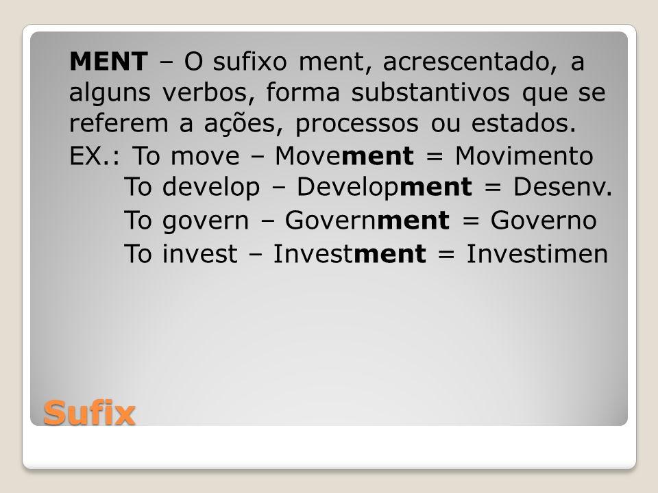 Sufix MENT – O sufixo ment, acrescentado, a alguns verbos, forma substantivos que se referem a ações, processos ou estados. EX.: To move – Movement =