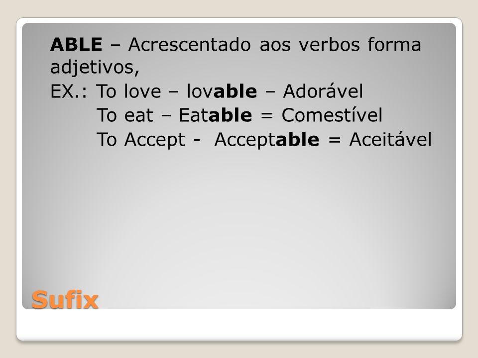 Sufix ABLE – Acrescentado aos verbos forma adjetivos, EX.: To love – lovable – Adorável To eat – Eatable = Comestível To Accept - Acceptable = Aceitáv