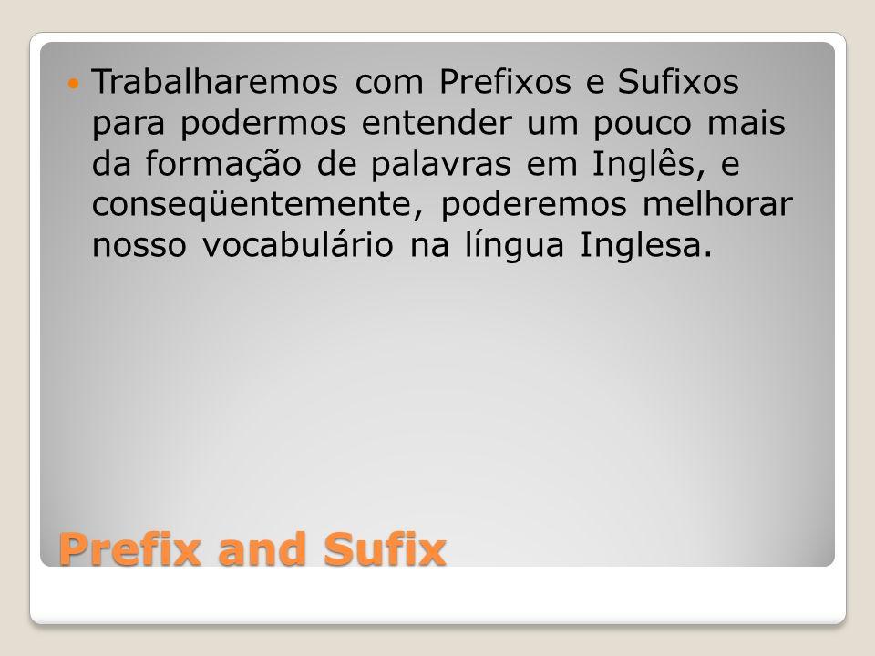 Prefix and Sufix Trabalharemos com Prefixos e Sufixos para podermos entender um pouco mais da formação de palavras em Inglês, e conseqüentemente, pode