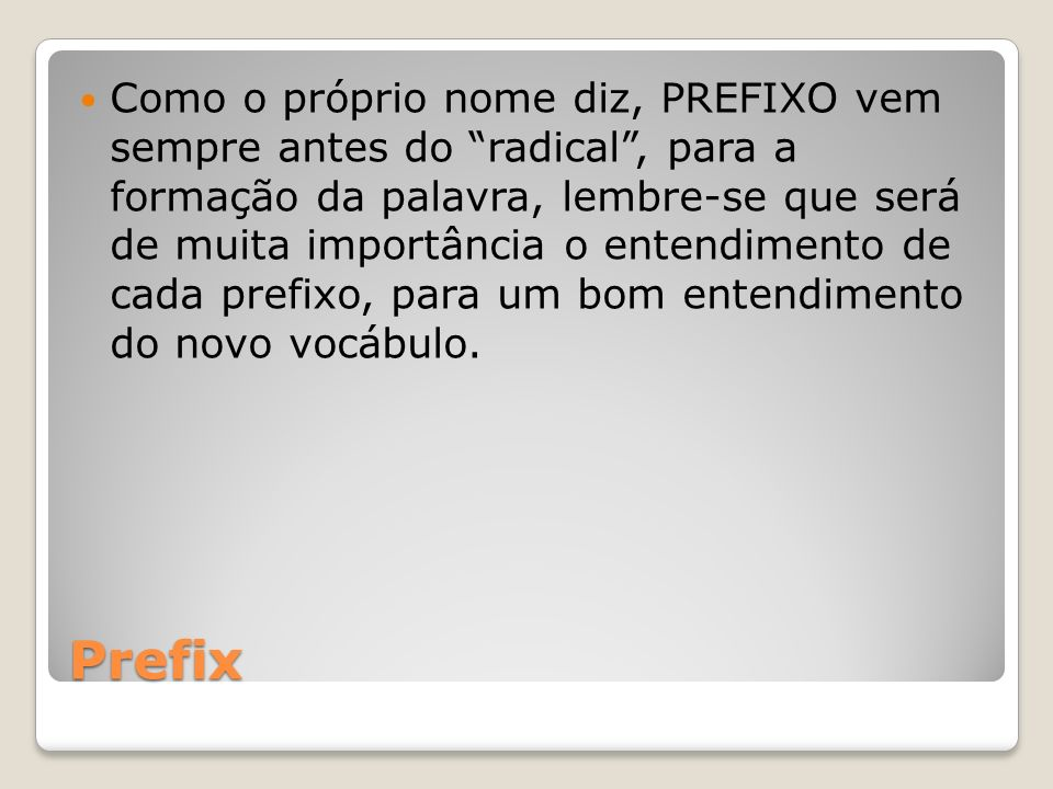 Prefix Como o próprio nome diz, PREFIXO vem sempre antes do radical, para a formação da palavra, lembre-se que será de muita importância o entendiment