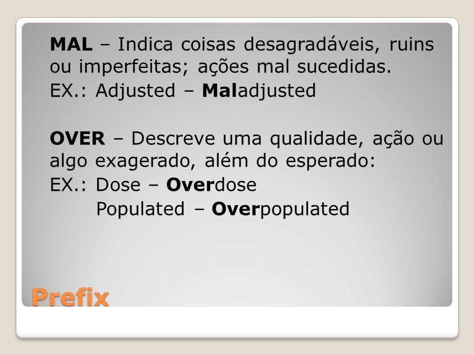 Prefix MAL – Indica coisas desagradáveis, ruins ou imperfeitas; ações mal sucedidas. EX.: Adjusted – Maladjusted OVER – Descreve uma qualidade, ação o