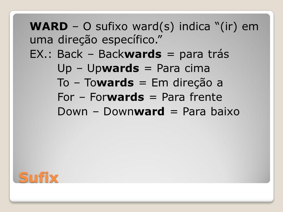 Sufix WARD – O sufixo ward(s) indica (ir) em uma direção específico. EX.: Back – Backwards = para trás Up – Upwards = Para cima To – Towards = Em dire