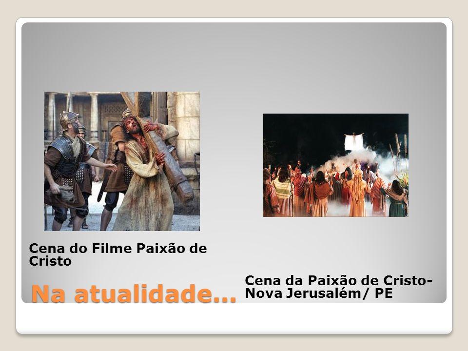 Na atualidade... Cena do Filme Paixão de Cristo Cena da Paixão de Cristo- Nova Jerusalém/ PE
