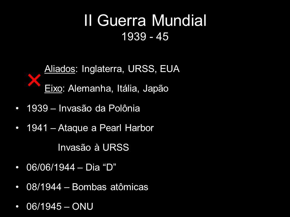 II Guerra Mundial 1939 - 45 Aliados: Inglaterra, URSS, EUA Eixo: Alemanha, Itália, Japão 1939 – Invasão da Polônia 1941 – Ataque a Pearl Harbor Invasã