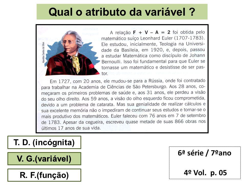 Qual o atributo da variável ? T. D. (incógnita) V. G.(variável) R. F.(função) 6ª série / 7ºano 4º Vol. p. 05 V. G.(variável)