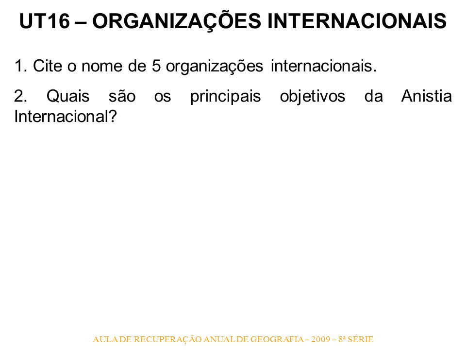 UT16 – ORGANIZAÇÕES INTERNACIONAIS 1. Cite o nome de 5 organizações internacionais. 2. Quais são os principais objetivos da Anistia Internacional?