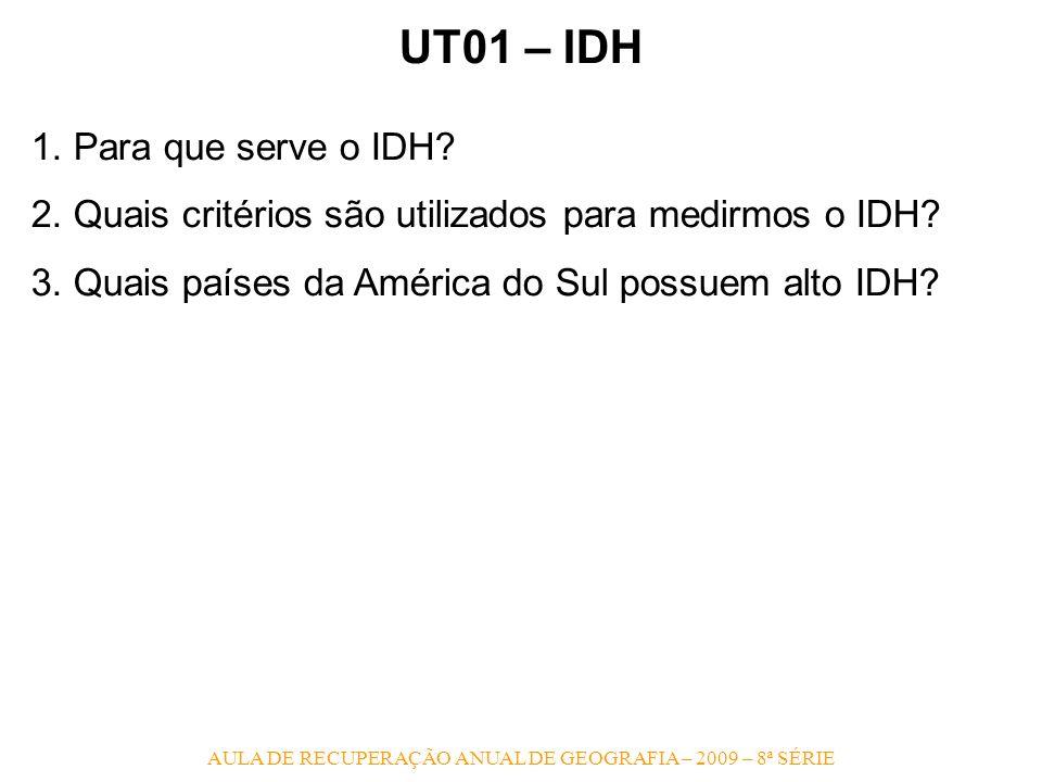 AULA DE RECUPERAÇÃO ANUAL DE GEOGRAFIA – 2009 – 8ª SÉRIE UT01 – IDH 1. Para que serve o IDH? 2. Quais critérios são utilizados para medirmos o IDH? 3.