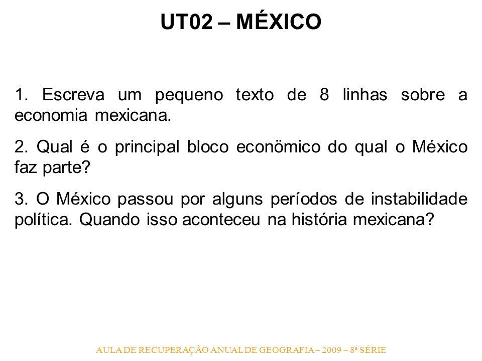 AULA DE RECUPERAÇÃO ANUAL DE GEOGRAFIA – 2009 – 8ª SÉRIE UT02 – MÉXICO 1. Escreva um pequeno texto de 8 linhas sobre a economia mexicana. 2. Qual é o