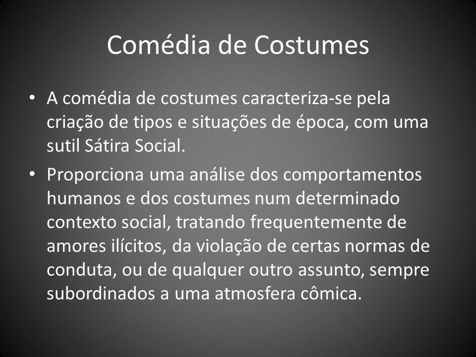 Comédia de Costumes A comédia de costumes caracteriza-se pela criação de tipos e situações de época, com uma sutil Sátira Social. Proporciona uma anál
