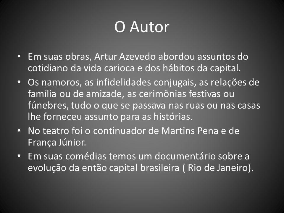O Autor Em suas obras, Artur Azevedo abordou assuntos do cotidiano da vida carioca e dos hábitos da capital. Os namoros, as infidelidades conjugais, a