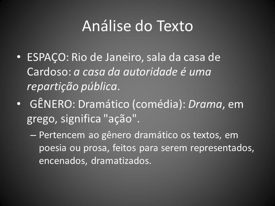 Análise do Texto ESPAÇO: Rio de Janeiro, sala da casa de Cardoso: a casa da autoridade é uma repartição pública. GÊNERO: Dramático (comédia): Drama, e