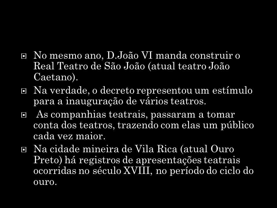 No mesmo ano, D.João VI manda construir o Real Teatro de São João (atual teatro João Caetano). Na verdade, o decreto representou um estímulo para a in