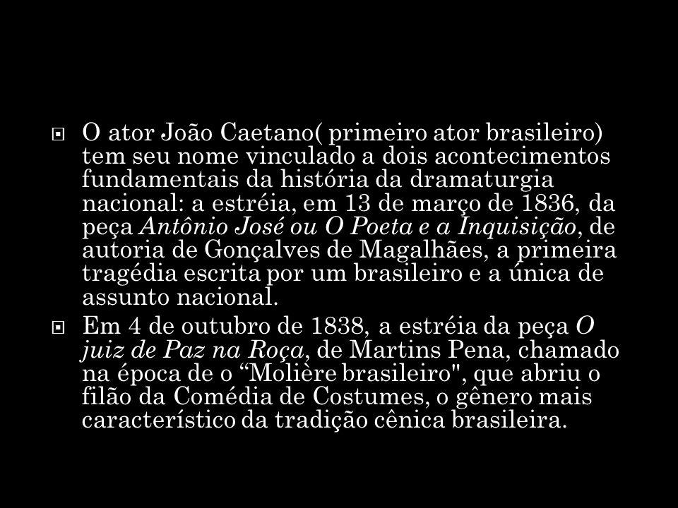 O ator João Caetano( primeiro ator brasileiro) tem seu nome vinculado a dois acontecimentos fundamentais da história da dramaturgia nacional: a estréi